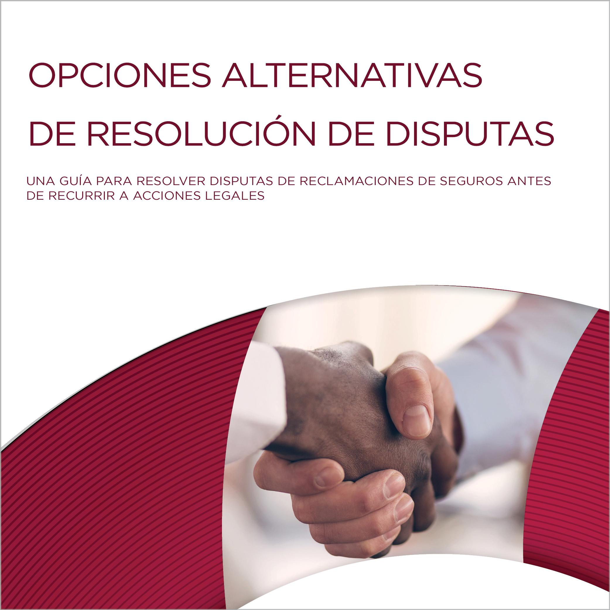 Opciones Alternativas de Resolución de Disputas: Una Guía para Resolver Disputas de Reclamaciones de Seguros Antes de Recurrir a Acciones Legales